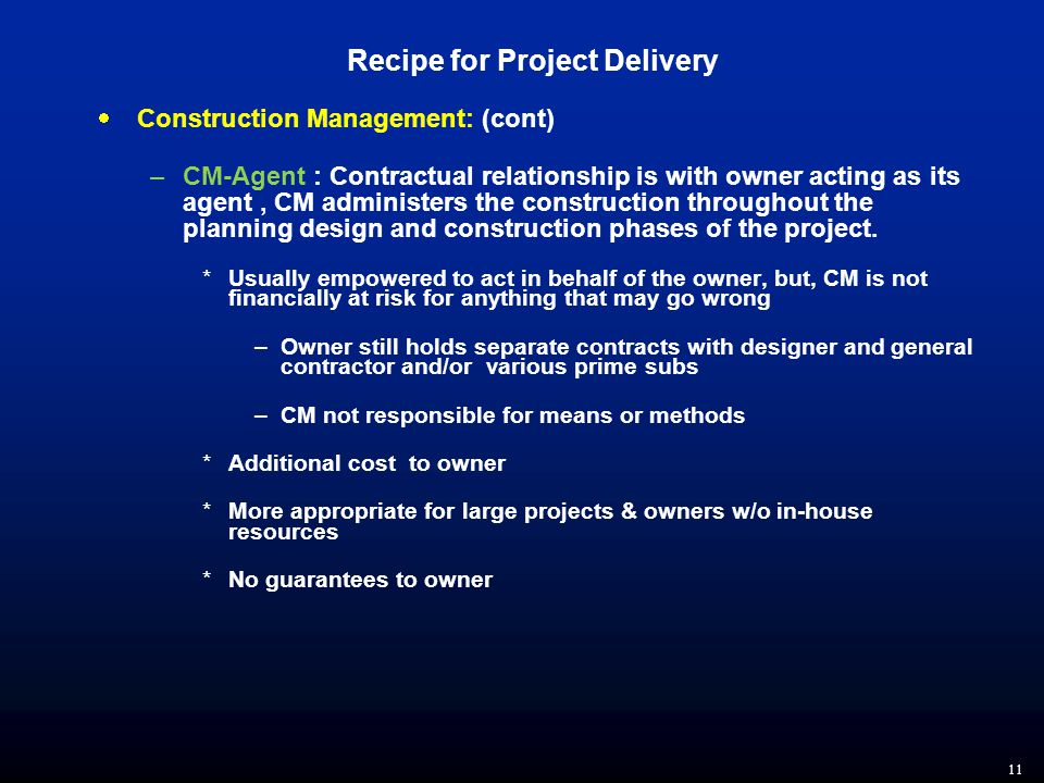 11 Recipe for Project Delivery  Construction Management: (cont) –CM-Agent : Contractual relationship is with owner acting as its agent, CM administers the construction throughout the planning design and construction phases of the project.