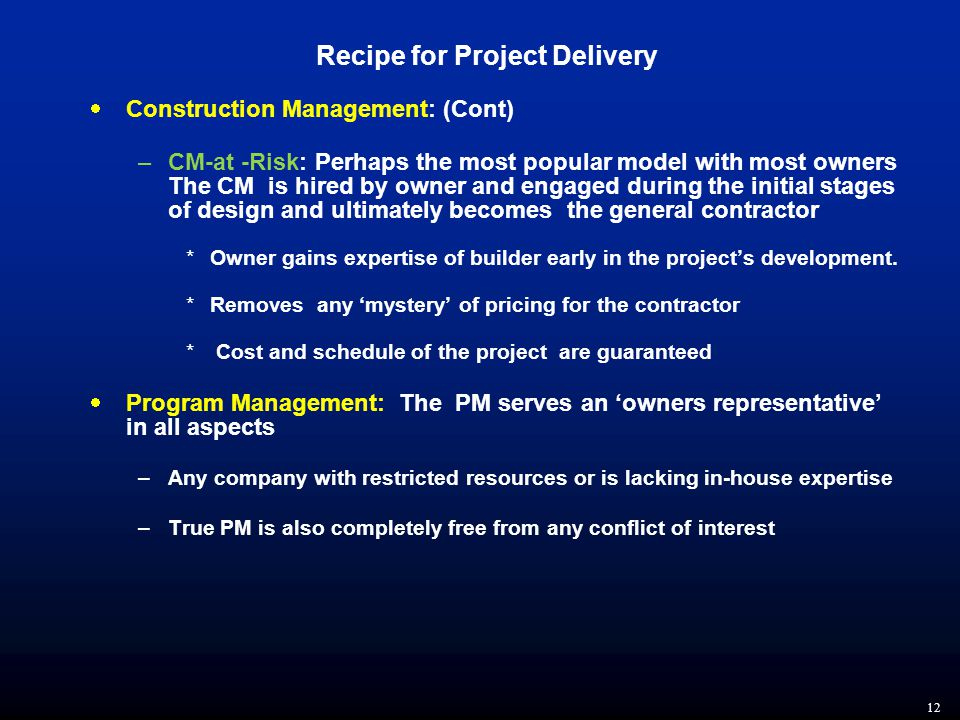 12 Recipe for Project Delivery  Construction Management: (Cont) –CM-at -Risk: Perhaps the most popular model with most owners The CM is hired by owner and engaged during the initial stages of design and ultimately becomes the general contractor *Owner gains expertise of builder early in the project's development.