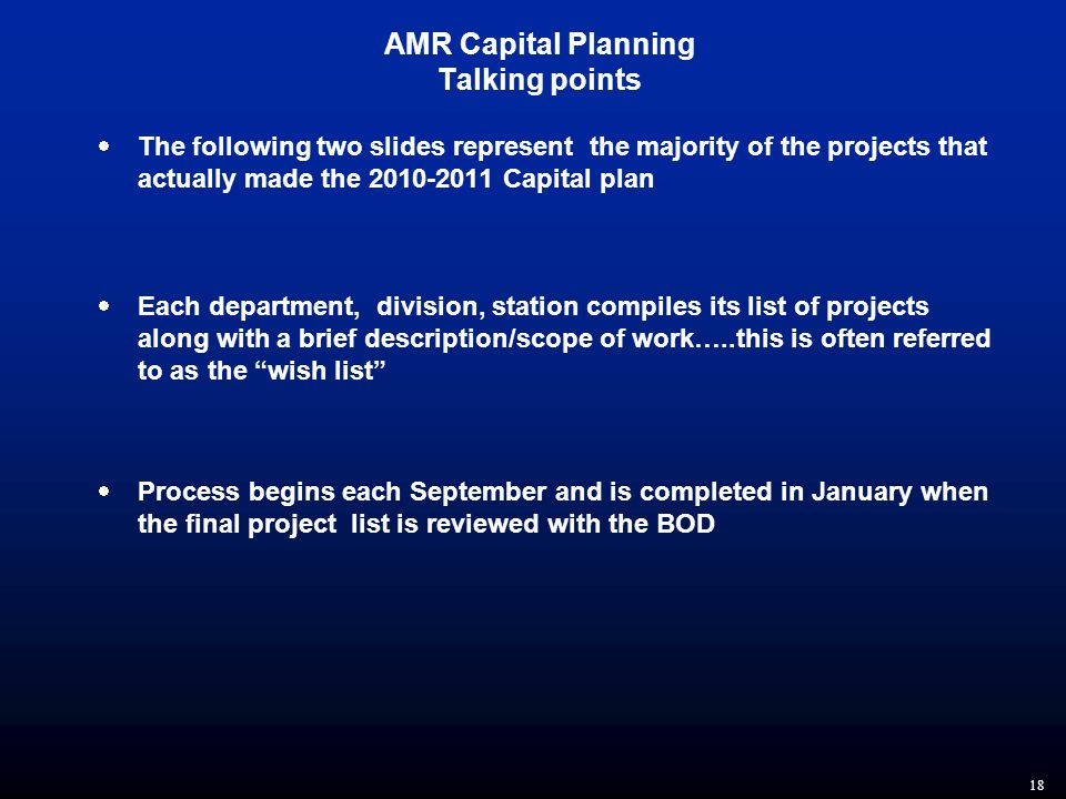 18 AMR Capital Planning Talking points  The following two slides represent the majority of the projects that actually made the 2010-2011 Capital plan  Each department, division, station compiles its list of projects along with a brief description/scope of work…..this is often referred to as the wish list  Process begins each September and is completed in January when the final project list is reviewed with the BOD