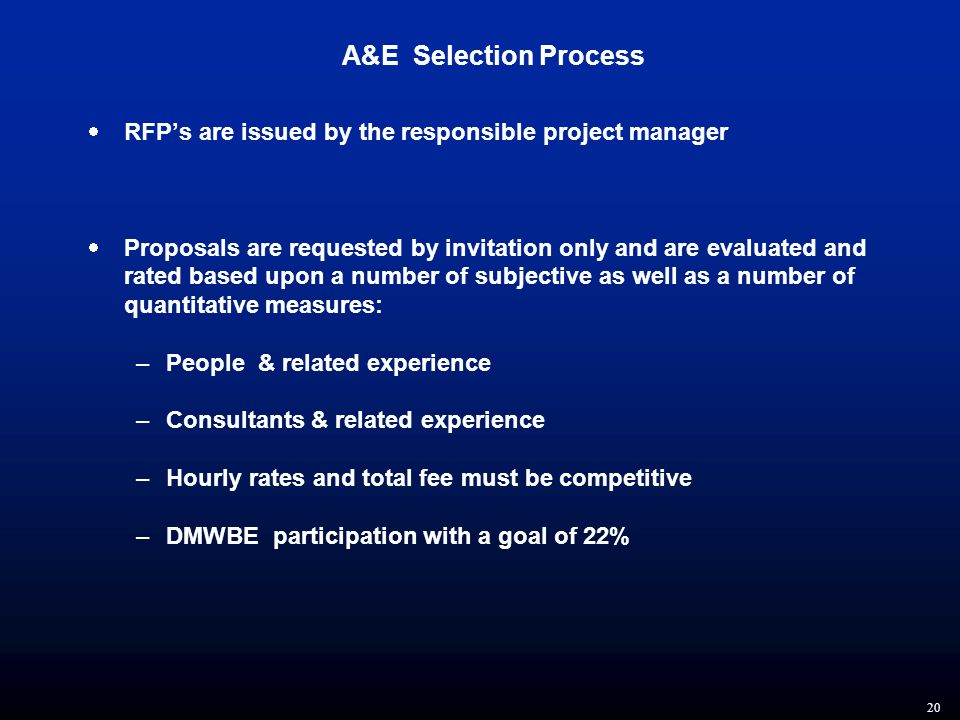 20 A&E Selection Process  RFP's are issued by the responsible project manager  Proposals are requested by invitation only and are evaluated and rated based upon a number of subjective as well as a number of quantitative measures: –People & related experience –Consultants & related experience –Hourly rates and total fee must be competitive –DMWBE participation with a goal of 22%
