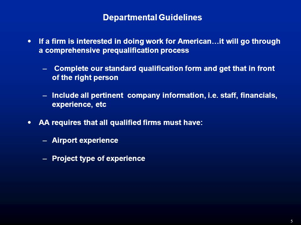 5 Departmental Guidelines  If a firm is interested in doing work for American…it will go through a comprehensive prequalification process – Complete our standard qualification form and get that in front of the right person –Include all pertinent company information, i.e.
