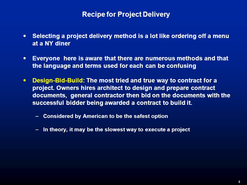 8 Recipe for Project Delivery  Selecting a project delivery method is a lot like ordering off a menu at a NY diner  Everyone here is aware that there are numerous methods and that the language and terms used for each can be confusing  Design-Bid-Build: The most tried and true way to contract for a project.
