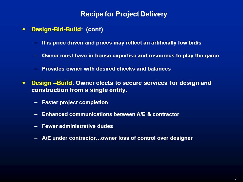 9 Recipe for Project Delivery  Design-Bid-Build: (cont) –It is price driven and prices may reflect an artificially low bid/s –Owner must have in-house expertise and resources to play the game –Provides owner with desired checks and balances  Design –Build: Owner elects to secure services for design and construction from a single entity.
