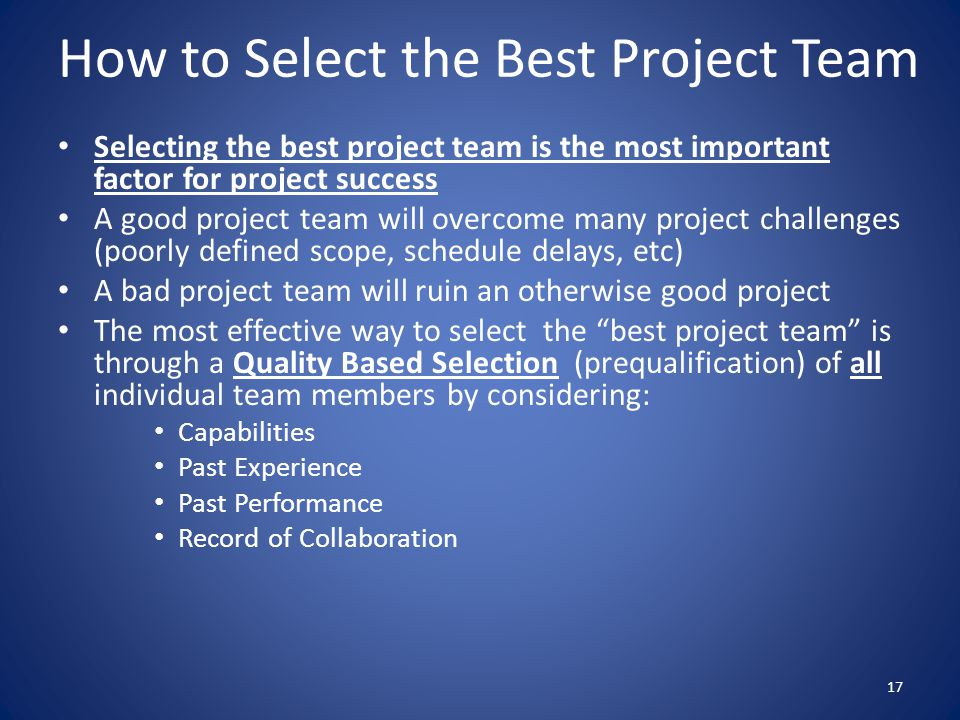 How to Select the Best Project Team Selecting the best project team is the most important factor for project success A good project team will overcome many project challenges (poorly defined scope, schedule delays, etc) A bad project team will ruin an otherwise good project The most effective way to select the best project team is through a Quality Based Selection (prequalification) of all individual team members by considering: Capabilities Past Experience Past Performance Record of Collaboration 17