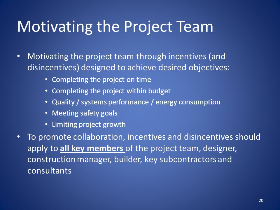 Motivating the Project Team Motivating the project team through incentives (and disincentives) designed to achieve desired objectives: Completing the project on time Completing the project within budget Quality / systems performance / energy consumption Meeting safety goals Limiting project growth To promote collaboration, incentives and disincentives should apply to all key members of the project team, designer, construction manager, builder, key subcontractors and consultants 20