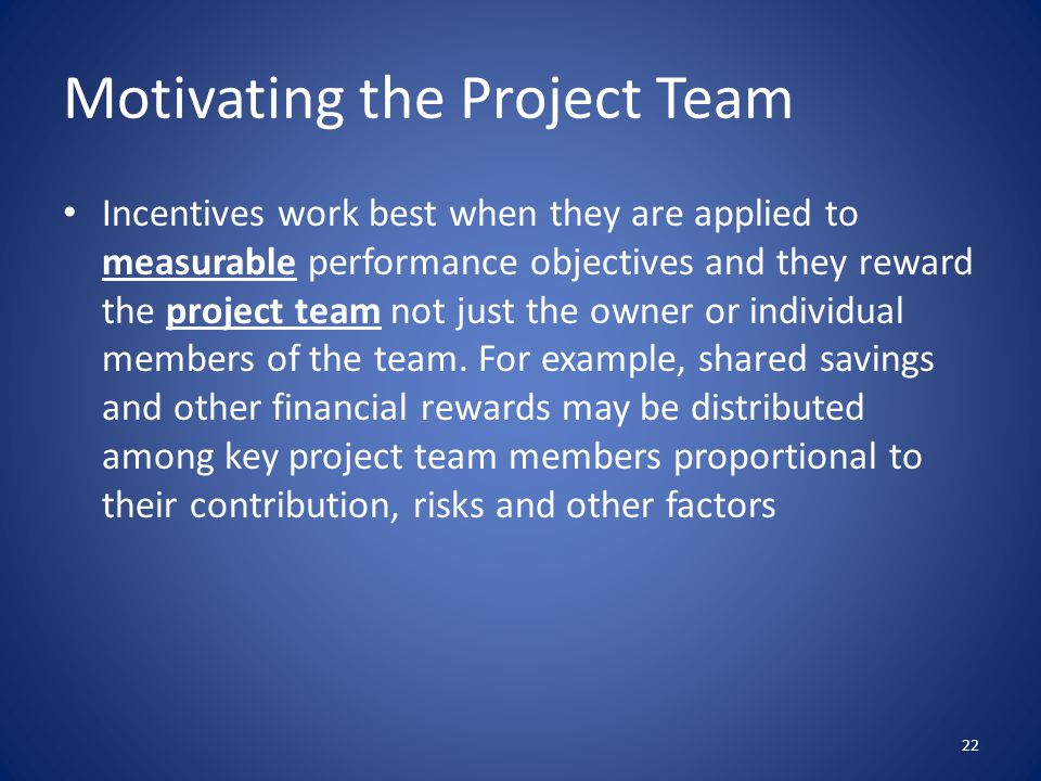 Motivating the Project Team Incentives work best when they are applied to measurable performance objectives and they reward the project team not just the owner or individual members of the team.