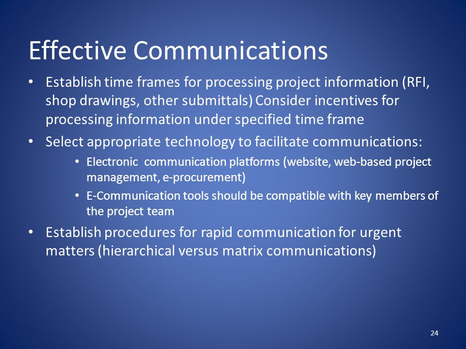 Effective Communications Establish time frames for processing project information (RFI, shop drawings, other submittals) Consider incentives for processing information under specified time frame Select appropriate technology to facilitate communications: Electronic communication platforms (website, web-based project management, e-procurement) E-Communication tools should be compatible with key members of the project team Establish procedures for rapid communication for urgent matters (hierarchical versus matrix communications) 24