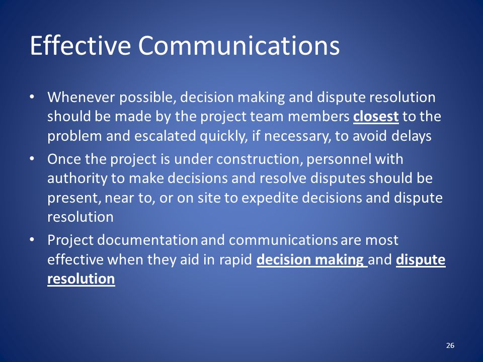 Whenever possible, decision making and dispute resolution should be made by the project team members closest to the problem and escalated quickly, if necessary, to avoid delays Once the project is under construction, personnel with authority to make decisions and resolve disputes should be present, near to, or on site to expedite decisions and dispute resolution Project documentation and communications are most effective when they aid in rapid decision making and dispute resolution 26