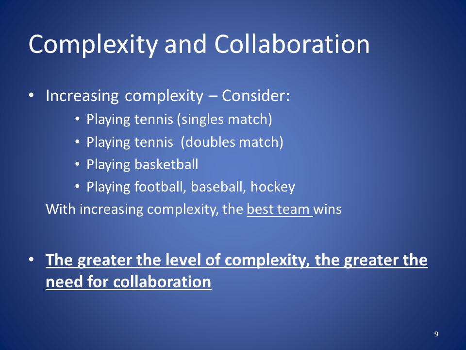 Complexity and Collaboration Increasing complexity – Consider: Playing tennis (singles match) Playing tennis (doubles match) Playing basketball Playing football, baseball, hockey With increasing complexity, the best team wins The greater the level of complexity, the greater the need for collaboration 9