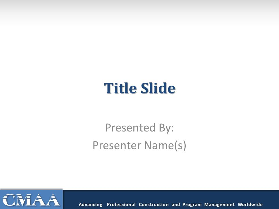 Title Slide Presented By: Presenter Name(s) Advancing Professional Construction and Program Management Worldwide