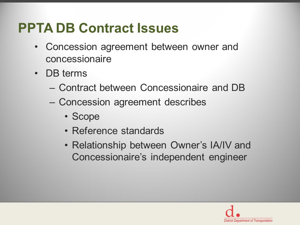 PPTA DB Contract Issues Concession agreement between owner and concessionaire DB terms –Contract between Concessionaire and DB –Concession agreement describes Scope Reference standards Relationship between Owner's IA/IV and Concessionaire's independent engineer