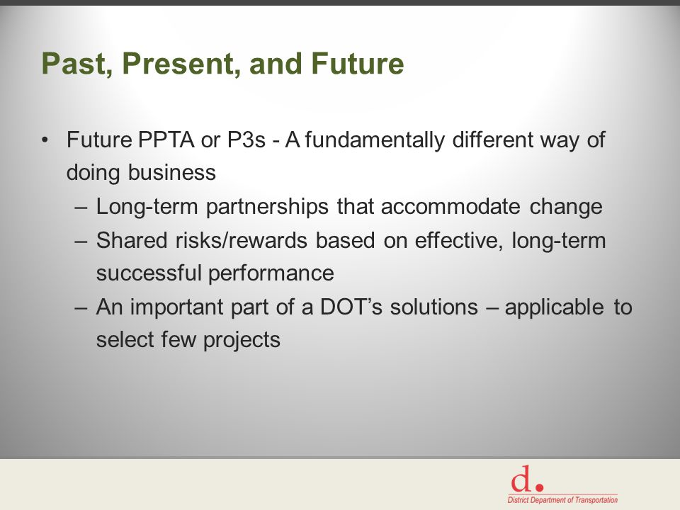 Past, Present, and Future Future PPTA or P3s - A fundamentally different way of doing business –Long-term partnerships that accommodate change –Shared risks/rewards based on effective, long-term successful performance –An important part of a DOT's solutions – applicable to select few projects
