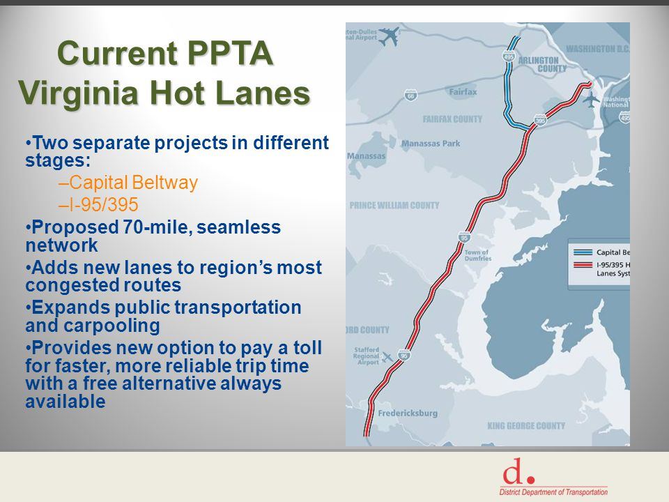Current PPTA Virginia Hot Lanes Two separate projects in different stages: –Capital Beltway –I-95/395 Proposed 70-mile, seamless network Adds new lanes to region's most congested routes Expands public transportation and carpooling Provides new option to pay a toll for faster, more reliable trip time with a free alternative always available