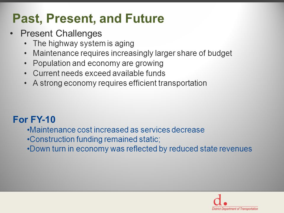 Past, Present, and Future Present Challenges The highway system is aging Maintenance requires increasingly larger share of budget Population and economy are growing Current needs exceed available funds A strong economy requires efficient transportation For FY-10 Maintenance cost increased as services decrease Construction funding remained static; Down turn in economy was reflected by reduced state revenues