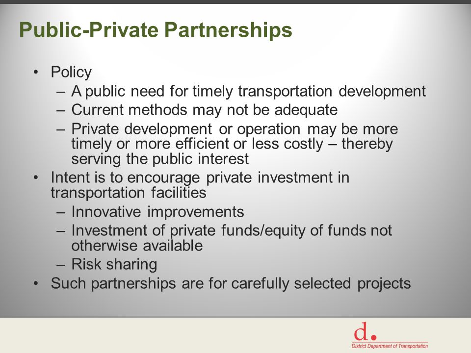 Public-Private Partnerships Policy –A public need for timely transportation development –Current methods may not be adequate –Private development or operation may be more timely or more efficient or less costly – thereby serving the public interest Intent is to encourage private investment in transportation facilities –Innovative improvements –Investment of private funds/equity of funds not otherwise available –Risk sharing Such partnerships are for carefully selected projects
