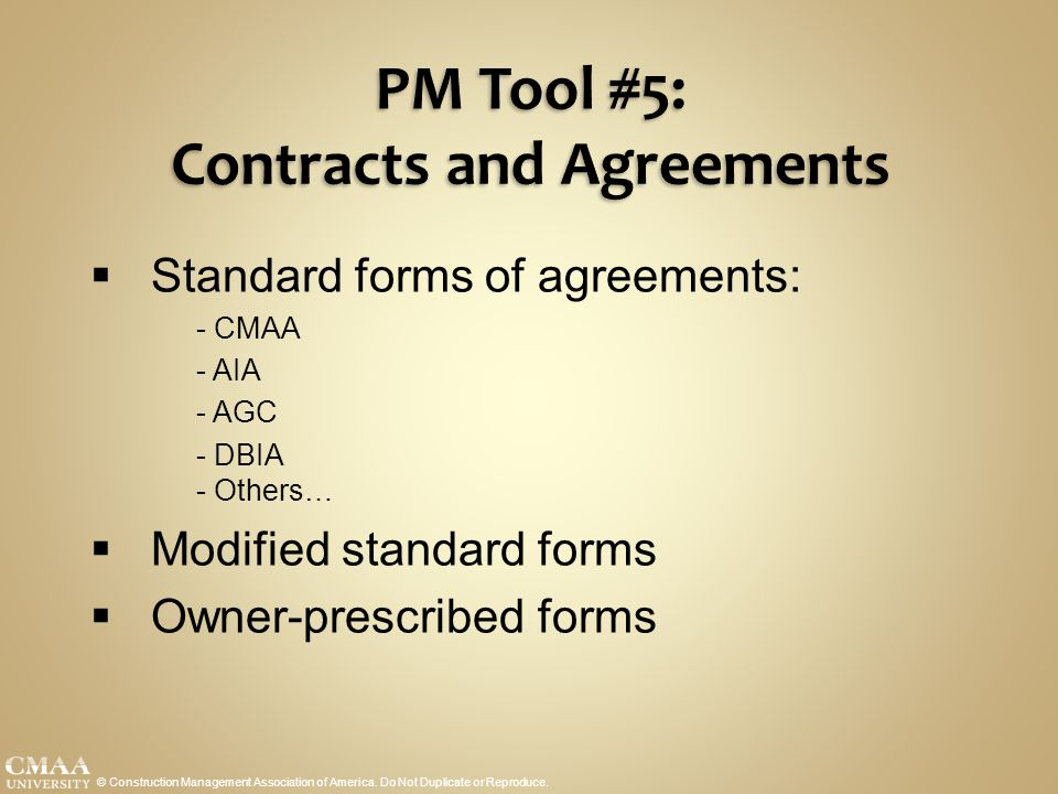 PM Tool #5: Contracts and Agreements © Construction Management Association of America. Do Not Duplicate or Reproduce.  Standard forms of agreements: