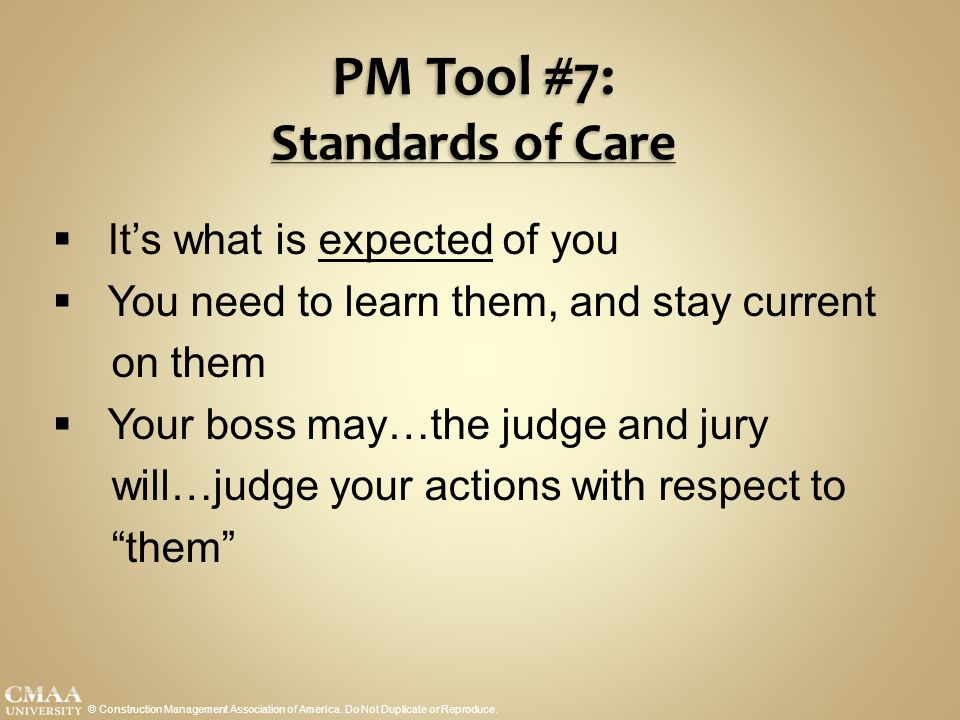 PM Tool #7: Standards of Care © Construction Management Association of America. Do Not Duplicate or Reproduce.  It's what is expected of you  You ne