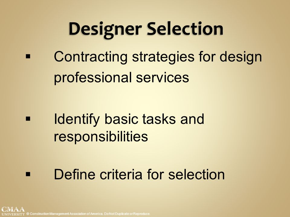 Designer Selection © Construction Management Association of America. Do Not Duplicate or Reproduce.  Contracting strategies for design professional s