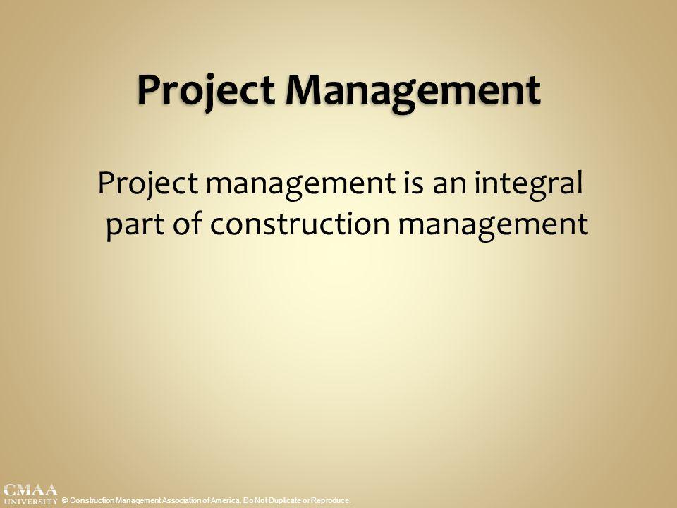 Project Management Project management is an integral part of construction management © Construction Management Association of America.