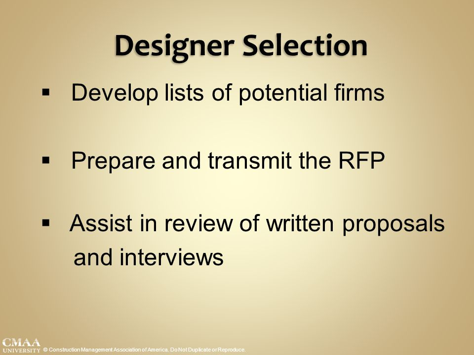 Designer Selection © Construction Management Association of America. Do Not Duplicate or Reproduce.  Develop lists of potential firms  Prepare and t
