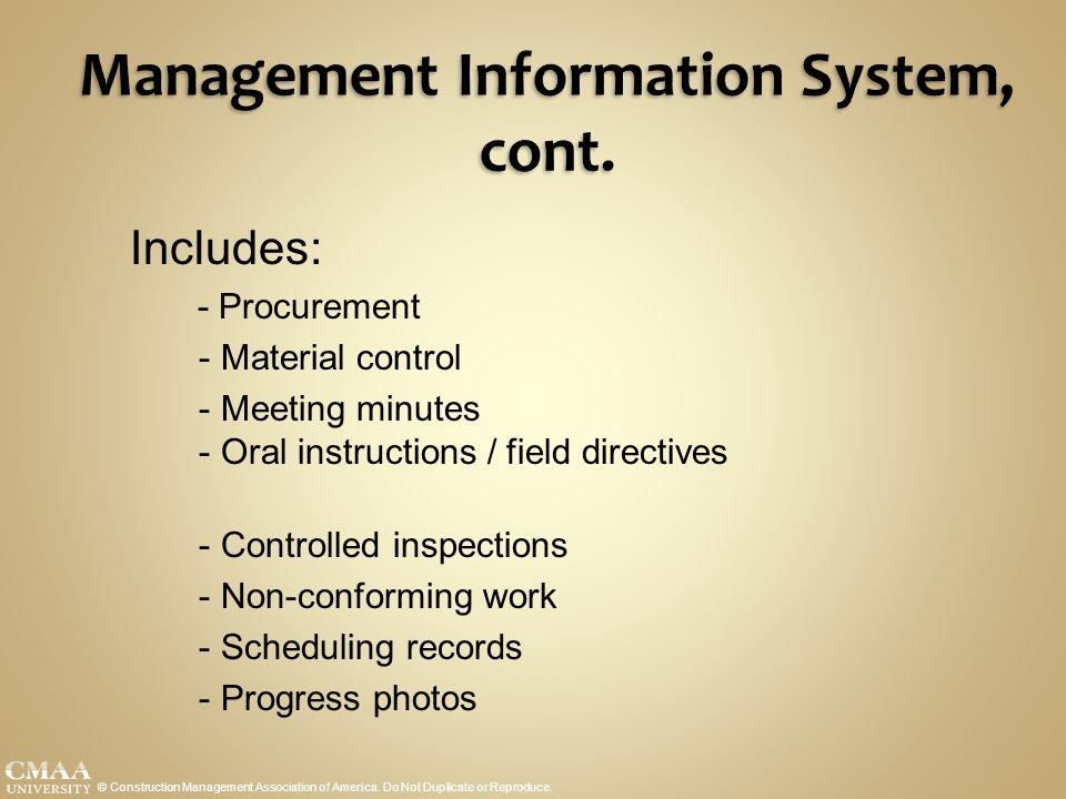 Management Information System, cont. © Construction Management Association of America. Do Not Duplicate or Reproduce. Includes: - Procurement - Materi