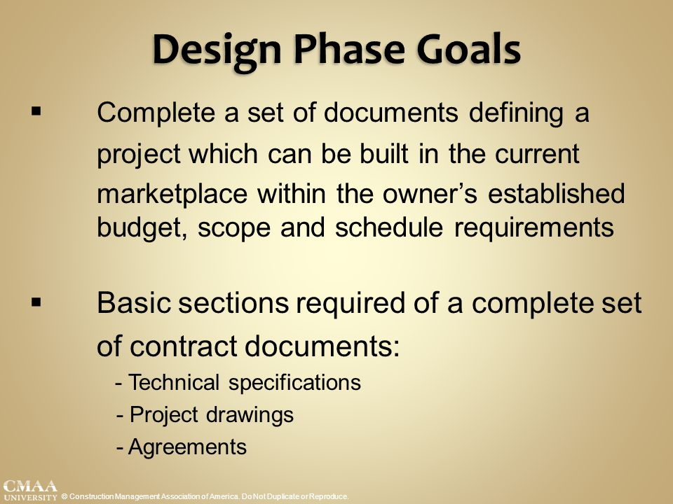 Design Phase Goals © Construction Management Association of America. Do Not Duplicate or Reproduce.  Complete a set of documents defining a project w