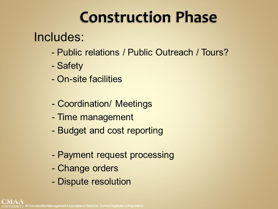 Construction Phase © Construction Management Association of America. Do Not Duplicate or Reproduce. Includes: - Public relations / Public Outreach / T