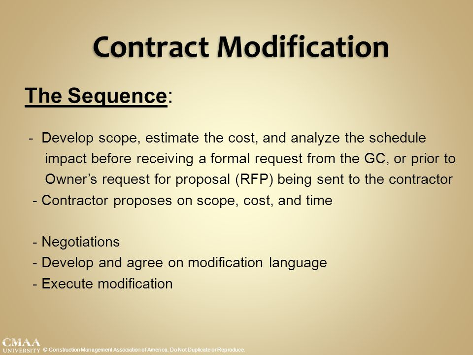 Contract Modification © Construction Management Association of America. Do Not Duplicate or Reproduce. The Sequence: - Develop scope, estimate the cos