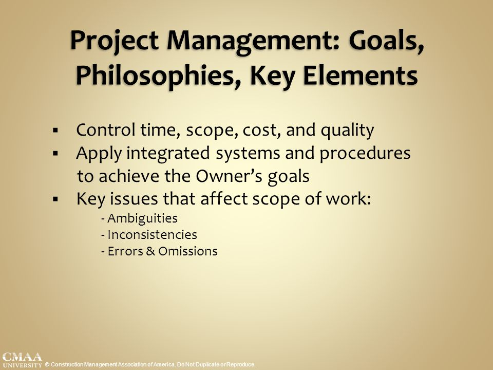 Project Management: Goals, Philosophies, Key Elements  Control time, scope, cost, and quality  Apply integrated systems and procedures to achieve th
