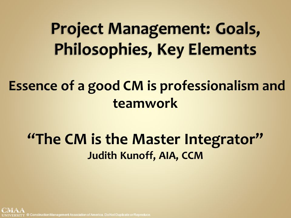 "Project Management: Goals, Philosophies, Key Elements Essence of a good CM is professionalism and teamwork ""The CM is the Master Integrator"" Judith Ku"