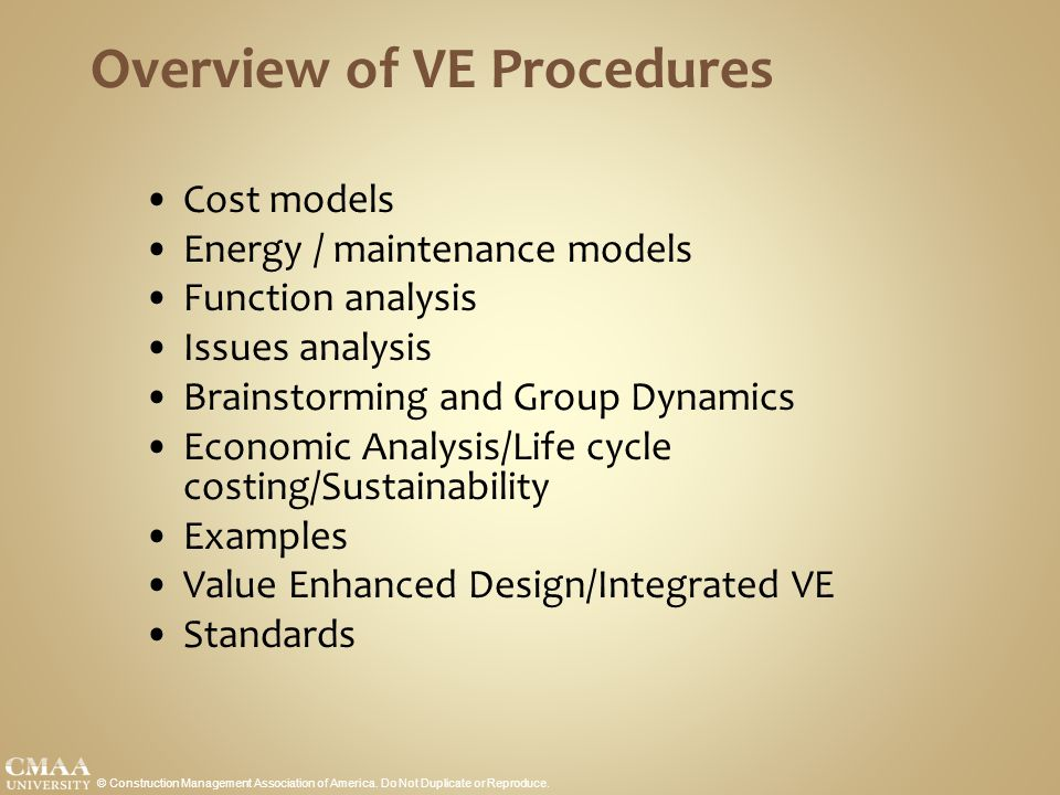 Overview of VE Procedures Cost models Energy / maintenance models Function analysis Issues analysis Brainstorming and Group Dynamics Economic Analysis/Life cycle costing/Sustainability Examples Value Enhanced Design/Integrated VE Standards