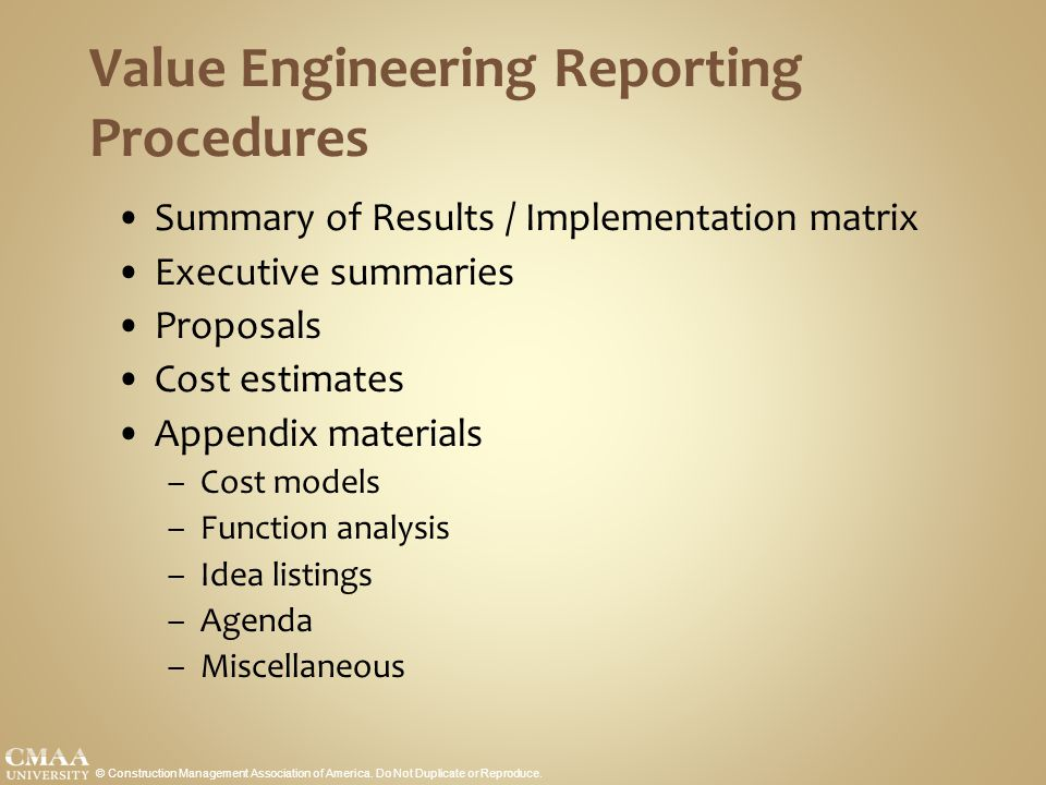 Value Engineering Reporting Procedures Summary of Results / Implementation matrix Executive summaries Proposals Cost estimates Appendix materials –Cost models –Function analysis –Idea listings –Agenda –Miscellaneous