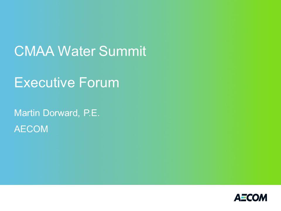 CMAA Water Summit Executive Forum Martin Dorward, P.E. AECOM