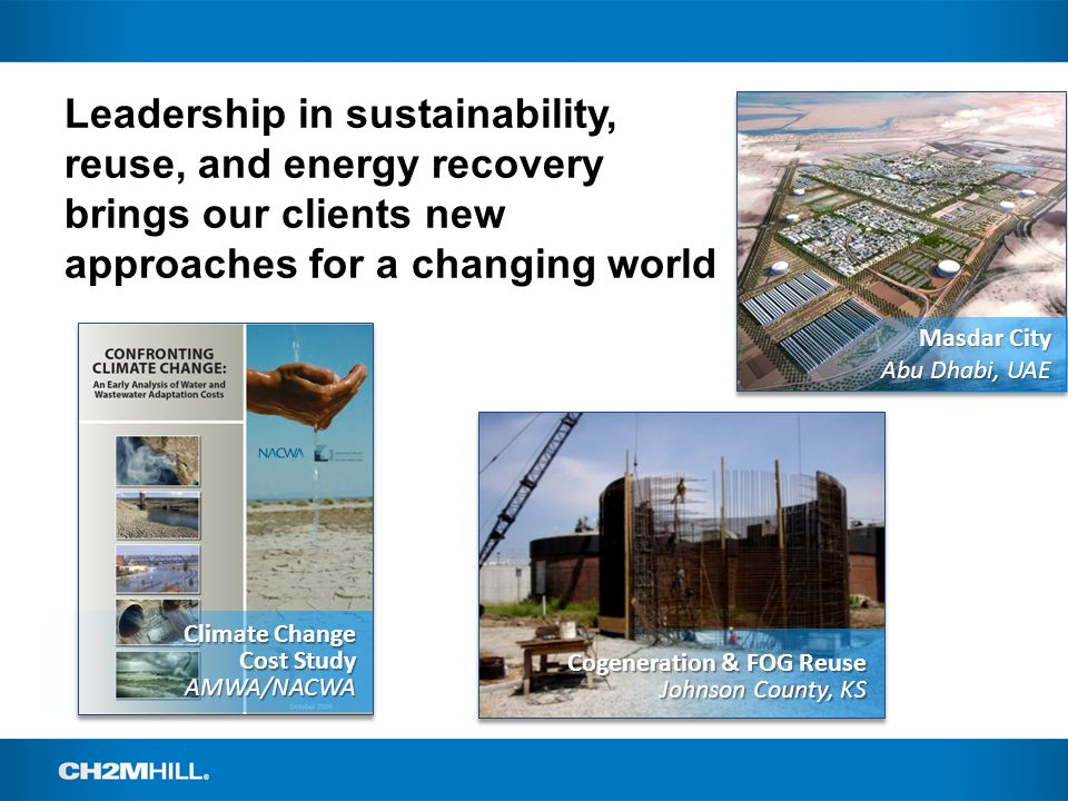 Leadership in sustainability, reuse, and energy recovery brings our clients new approaches for a changing world 6 Masdar City Abu Dhabi, UAE Climate Change Cost Study AMWA/NACWA Cogeneration & FOG Reuse Johnson County, KS