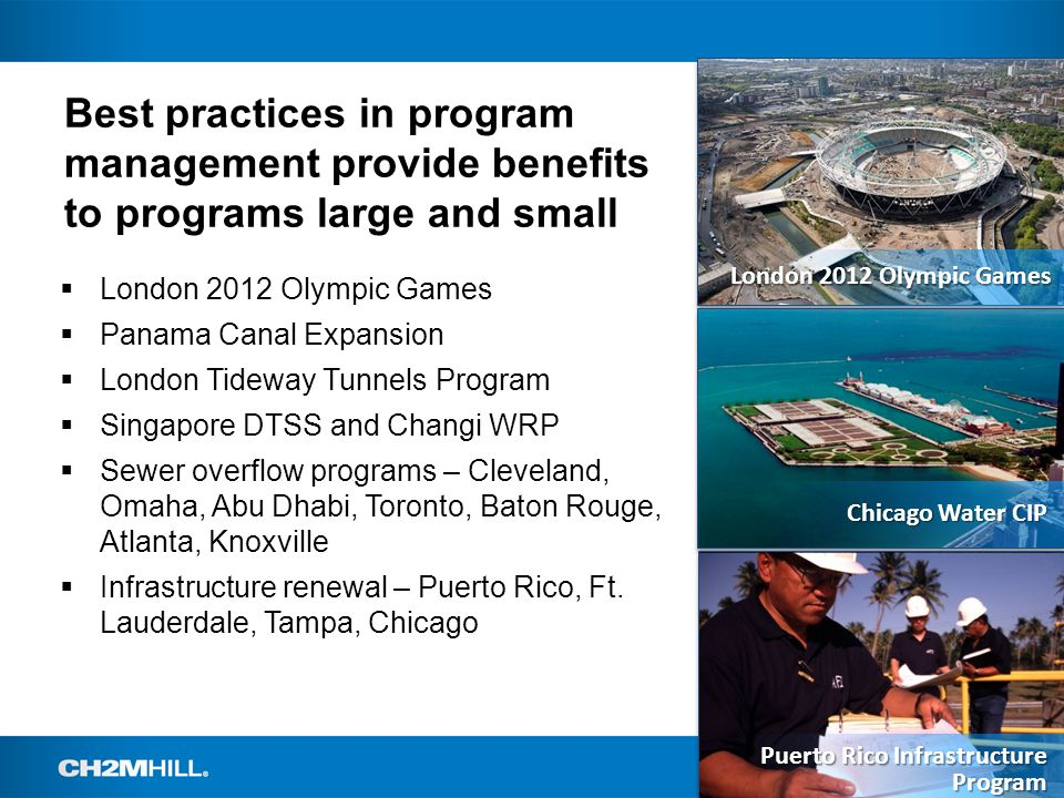 Best practices in program management provide benefits to programs large and small  London 2012 Olympic Games  Panama Canal Expansion  London Tideway Tunnels Program  Singapore DTSS and Changi WRP  Sewer overflow programs – Cleveland, Omaha, Abu Dhabi, Toronto, Baton Rouge, Atlanta, Knoxville  Infrastructure renewal – Puerto Rico, Ft.