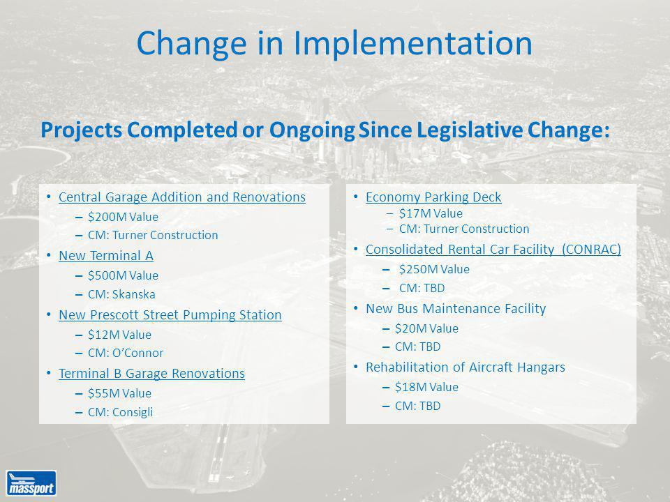 Change in Implementation Central Garage Addition and Renovations – $200M Value – CM: Turner Construction New Terminal A – $500M Value – CM: Skanska New Prescott Street Pumping Station – $12M Value – CM: O'Connor Terminal B Garage Renovations – $55M Value – CM: Consigli Economy Parking Deck –$17M Value –CM: Turner Construction Consolidated Rental Car Facility (CONRAC) – $250M Value – CM: TBD New Bus Maintenance Facility – $20M Value – CM: TBD Rehabilitation of Aircraft Hangars – $18M Value – CM: TBD Projects Completed or Ongoing Since Legislative Change: