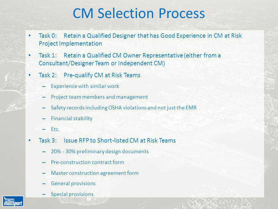 CM Selection Process Task 0:Retain a Qualified Designer that has Good Experience in CM at Risk Project Implementation Task 1:Retain a Qualified CM Owner Representative (either from a Consultant/Designer Team or Independent CM) Task 2:Pre-qualify CM at Risk Teams – Experience with similar work – Project team members and management – Safety records including OSHA violations and not just the EMR – Financial stability – Etc.