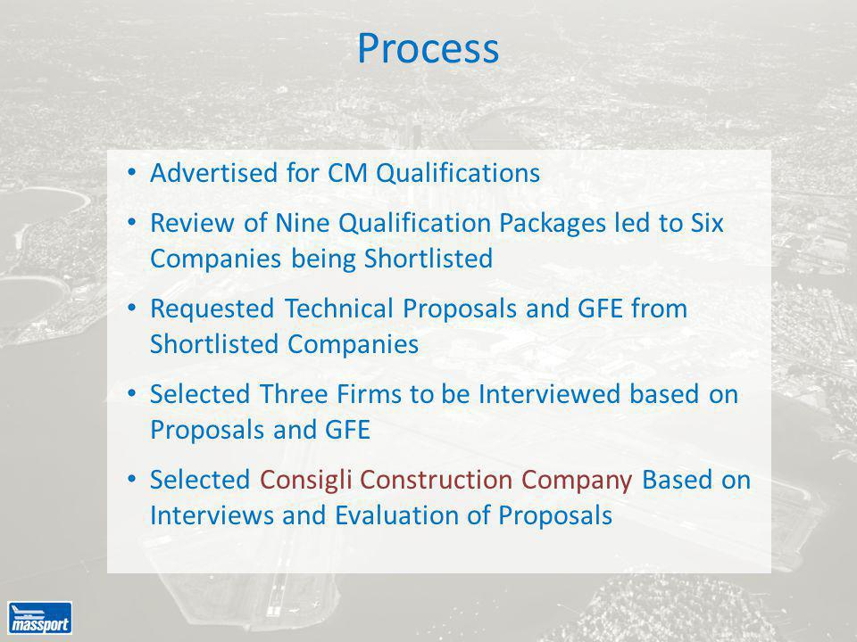 Advertised for CM Qualifications Review of Nine Qualification Packages led to Six Companies being Shortlisted Requested Technical Proposals and GFE from Shortlisted Companies Selected Three Firms to be Interviewed based on Proposals and GFE Selected Consigli Construction Company Based on Interviews and Evaluation of Proposals Process