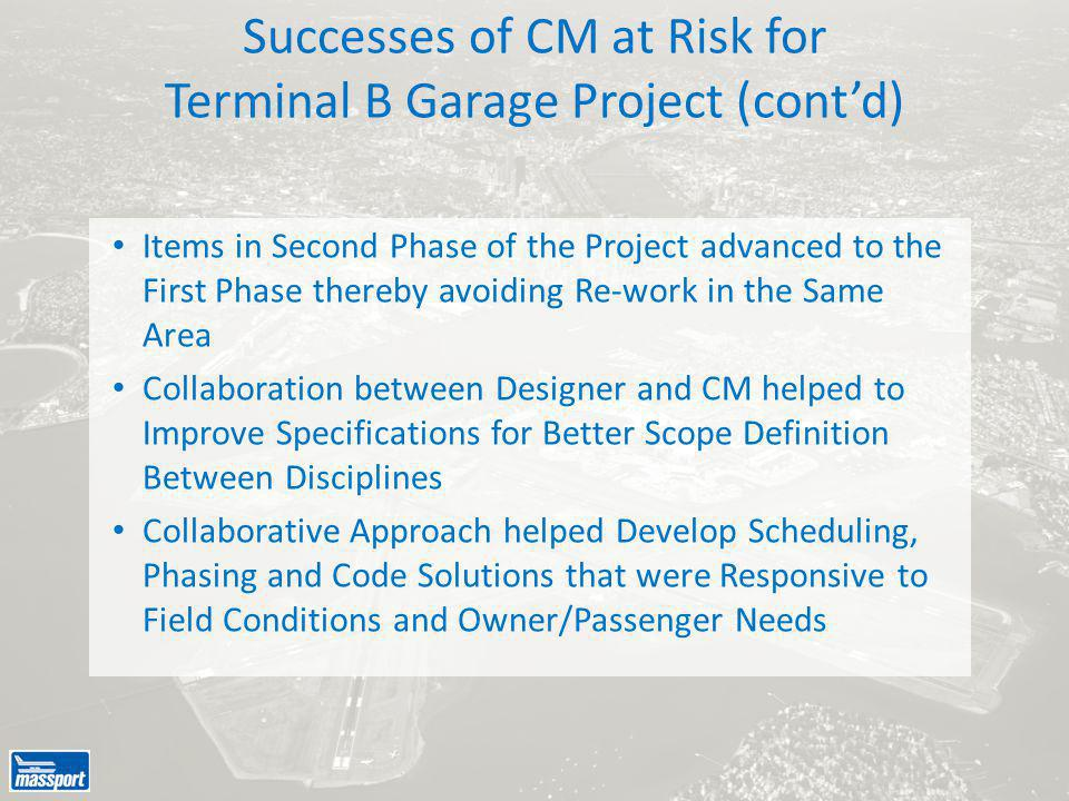 Items in Second Phase of the Project advanced to the First Phase thereby avoiding Re-work in the Same Area Collaboration between Designer and CM helped to Improve Specifications for Better Scope Definition Between Disciplines Collaborative Approach helped Develop Scheduling, Phasing and Code Solutions that were Responsive to Field Conditions and Owner/Passenger Needs Successes of CM at Risk for Terminal B Garage Project (cont'd)