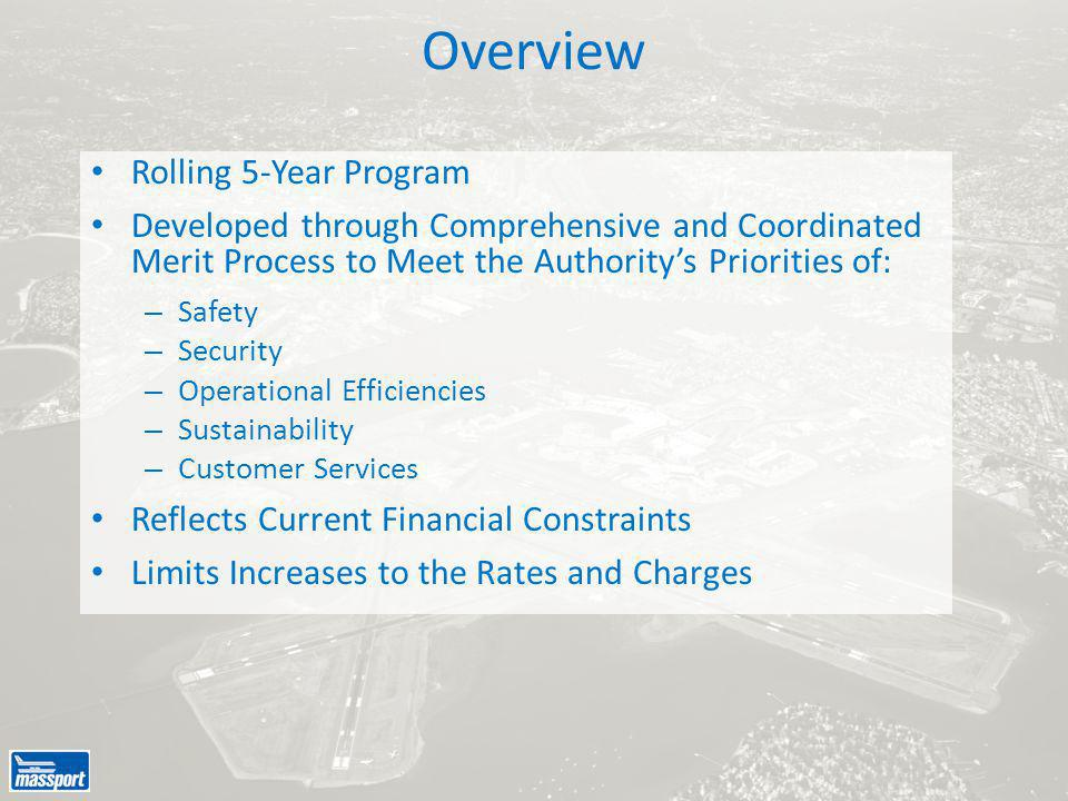Overview Rolling 5-Year Program Developed through Comprehensive and Coordinated Merit Process to Meet the Authority's Priorities of: – Safety – Security – Operational Efficiencies – Sustainability – Customer Services Reflects Current Financial Constraints Limits Increases to the Rates and Charges