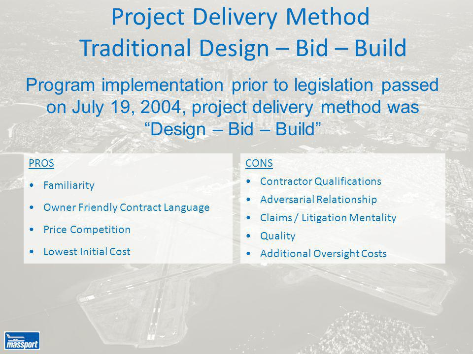 Project Delivery Method Traditional Design – Bid – Build PROS Familiarity Owner Friendly Contract Language Price Competition Lowest Initial Cost CONS Contractor Qualifications Adversarial Relationship Claims / Litigation Mentality Quality Additional Oversight Costs Program implementation prior to legislation passed on July 19, 2004, project delivery method was Design – Bid – Build