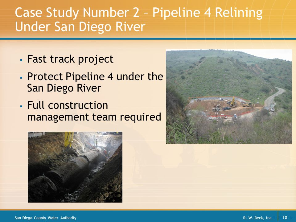 R. W. Beck, Inc. 18 Case Study Number 2 – Pipeline 4 Relining Under San Diego River  Fast track project  Protect Pipeline 4 under the San Diego Rive