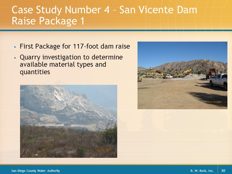 R. W. Beck, Inc. 20 Case Study Number 4 – San Vicente Dam Raise Package 1  First Package for 117-foot dam raise  Quarry investigation to determine a