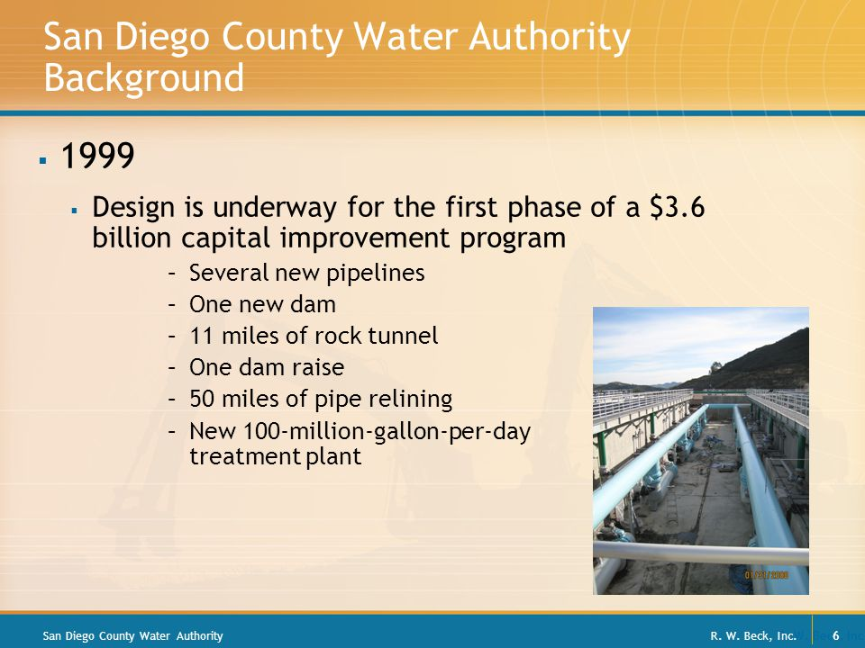 R. W. Beck, Inc. 6 San Diego County Water Authority Background  1999  Design is underway for the first phase of a $3.6 billion capital improvement p