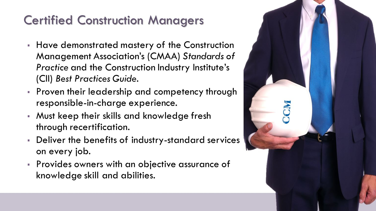 Certified Construction Managers  Have demonstrated mastery of the Construction Management Association's (CMAA) Standards of Practice and the Construction Industry Institute's (CII) Best Practices Guide.