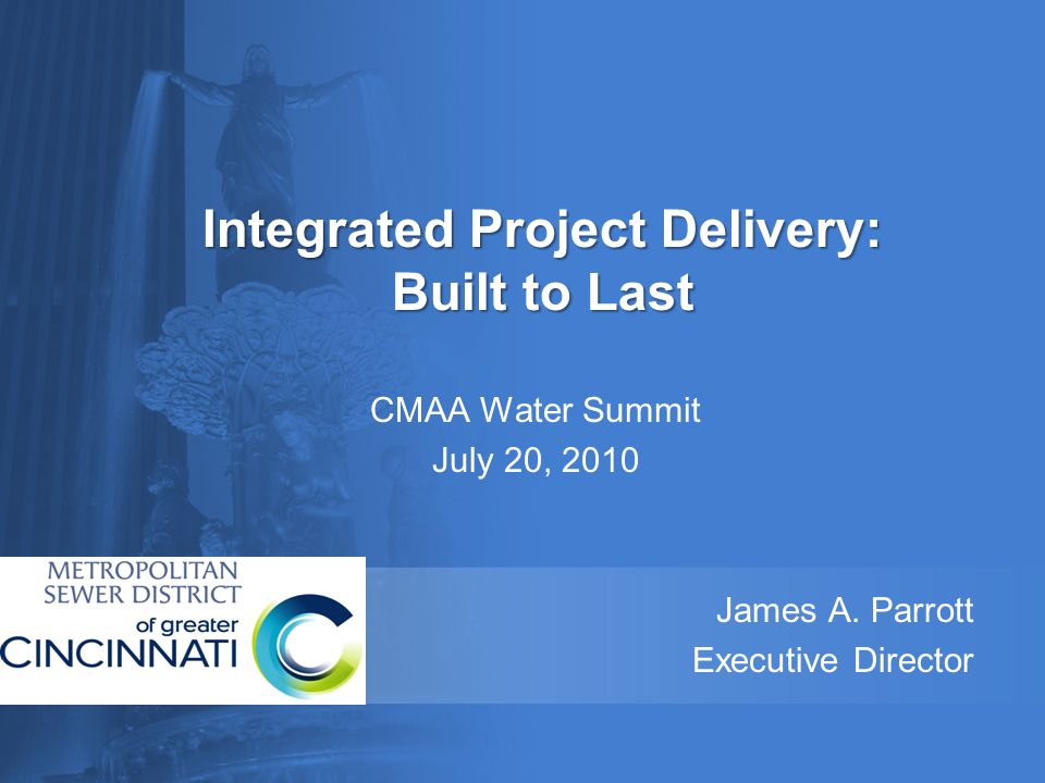 Integrated Project Delivery: Built to Last CMAA Water Summit July 20, 2010 James A. Parrott Executive Director