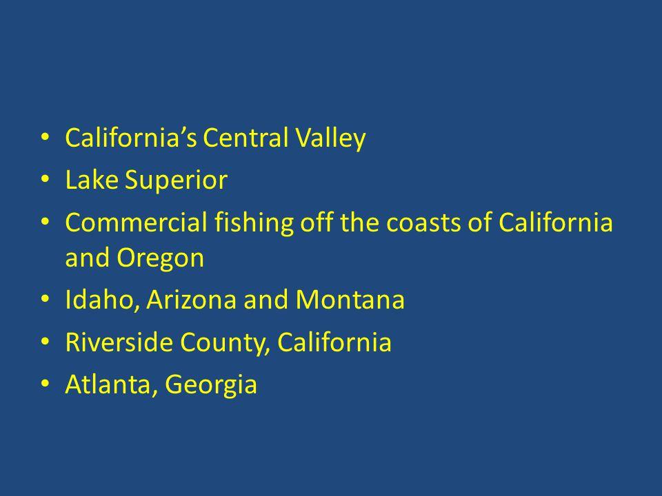 California's Central Valley Lake Superior Commercial fishing off the coasts of California and Oregon Idaho, Arizona and Montana Riverside County, California Atlanta, Georgia