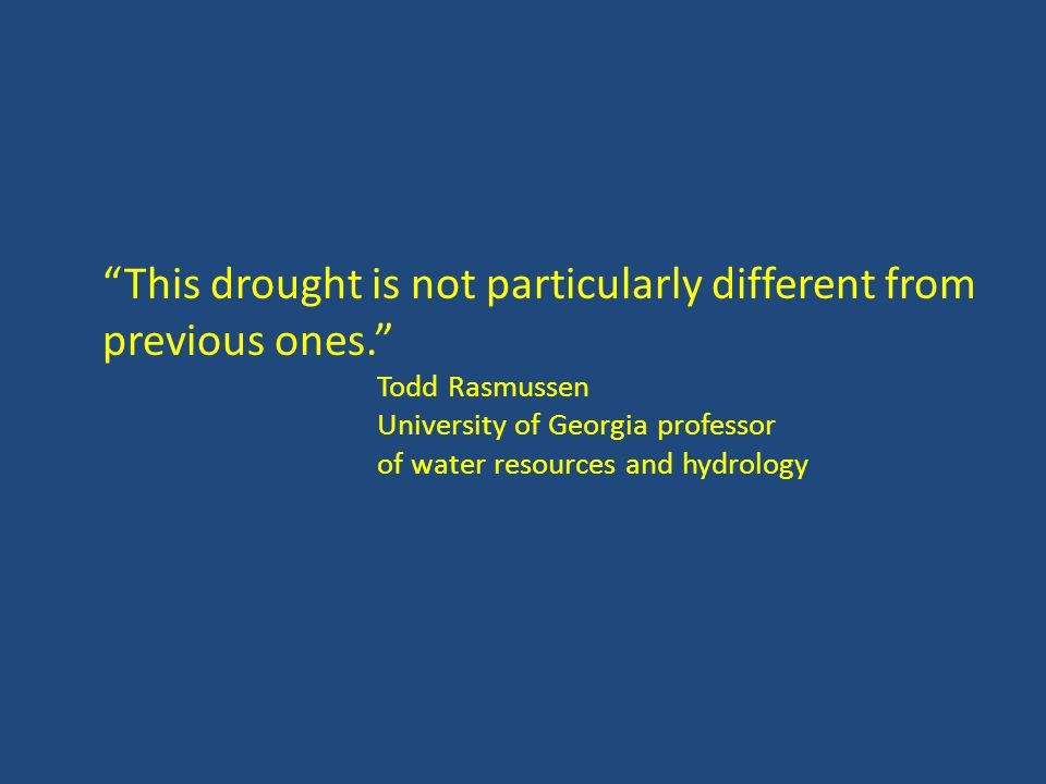This drought is not particularly different from previous ones. Todd Rasmussen University of Georgia professor of water resources and hydrology