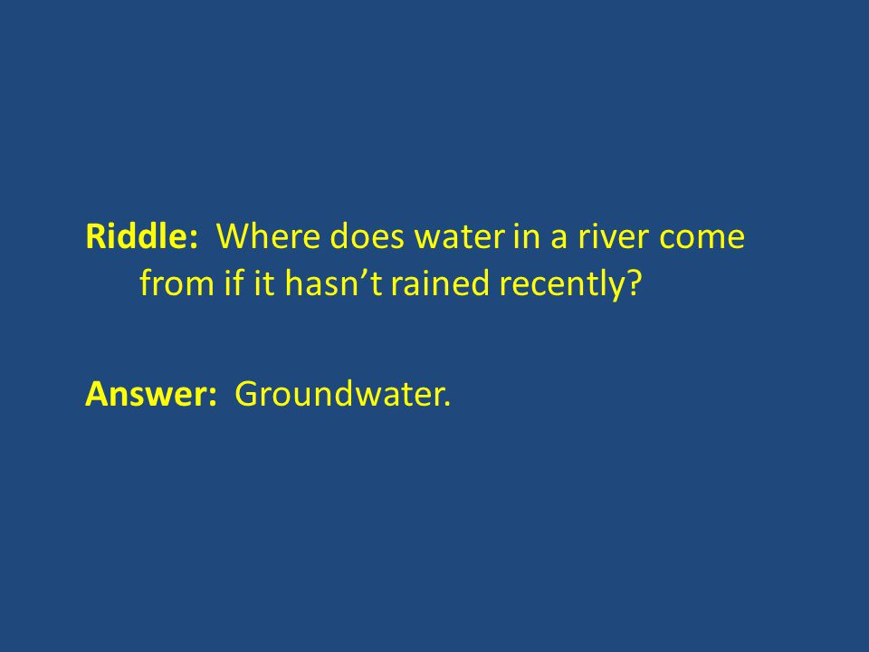 Riddle: Where does water in a river come from if it hasn't rained recently Answer: Groundwater.