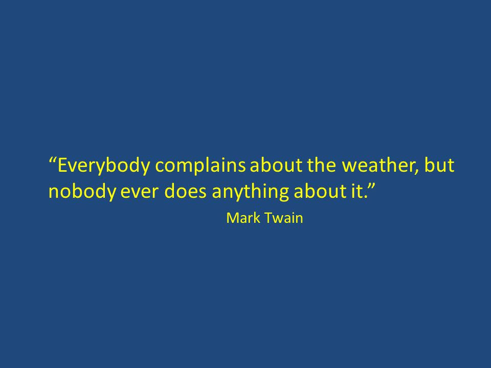 Everybody complains about the weather, but nobody ever does anything about it. Mark Twain